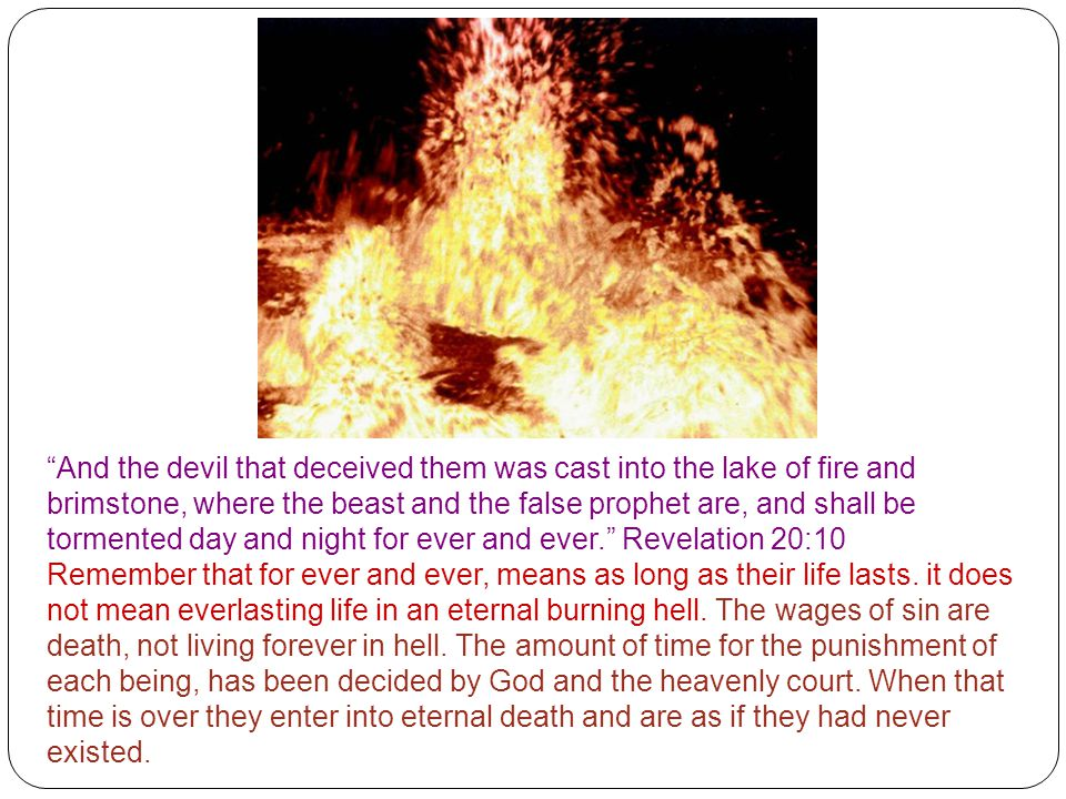 And the devil that deceived them was cast into the lake of fire and brimstone, where the beast and the false prophet are, and shall be tormented day and night for ever and ever. Revelation 20:10