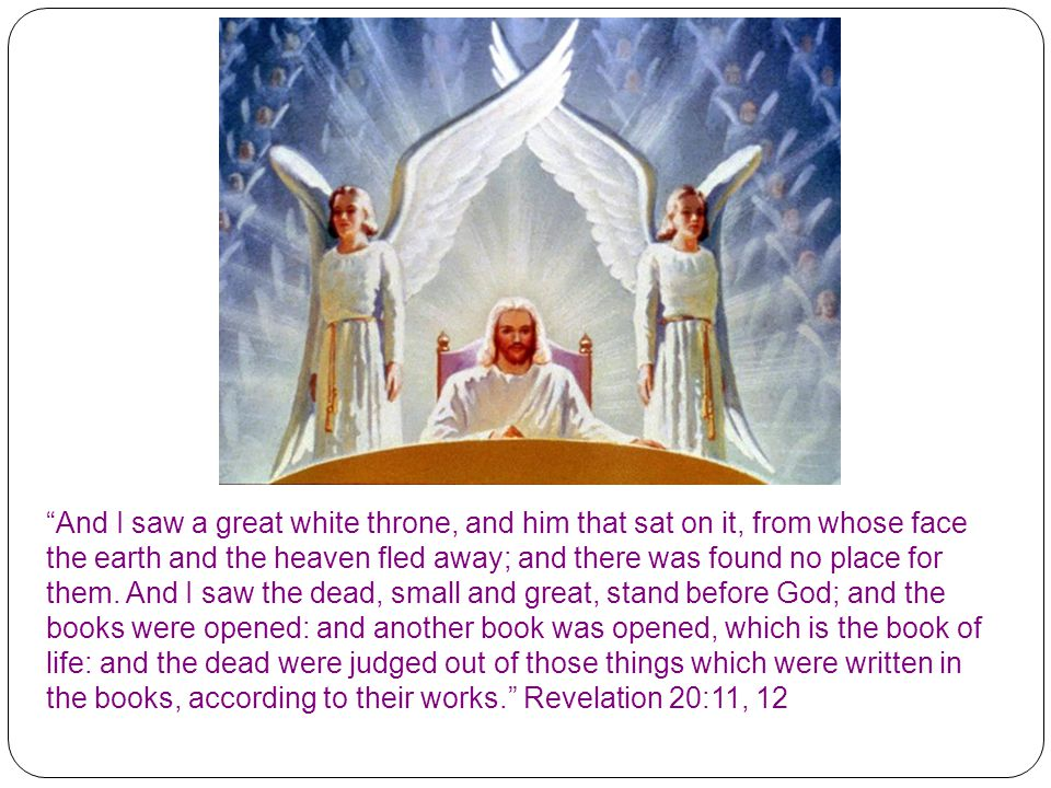 And I saw a great white throne, and him that sat on it, from whose face the earth and the heaven fled away; and there was found no place for them.