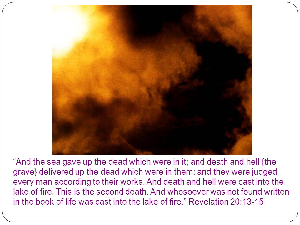 And the sea gave up the dead which were in it; and death and hell {the grave} delivered up the dead which were in them: and they were judged every man according to their works.