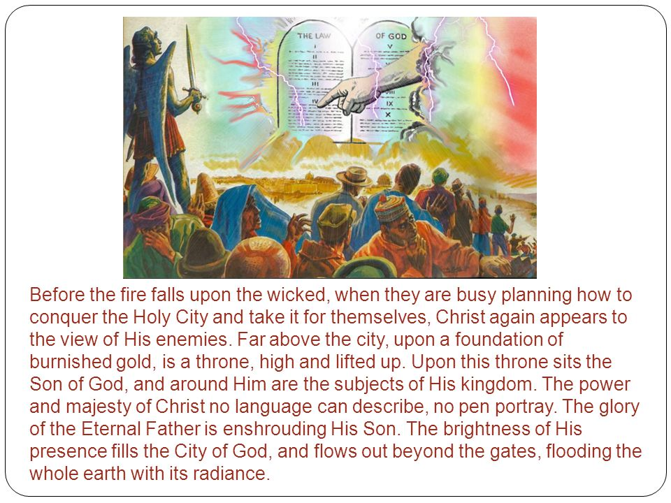 Before the fire falls upon the wicked, when they are busy planning how to conquer the Holy City and take it for themselves, Christ again appears to the view of His enemies.