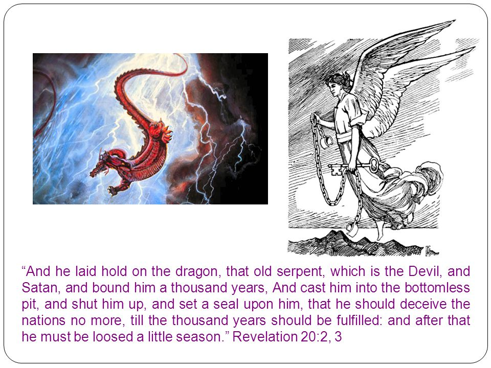 And he laid hold on the dragon, that old serpent, which is the Devil, and Satan, and bound him a thousand years, And cast him into the bottomless pit, and shut him up, and set a seal upon him, that he should deceive the nations no more, till the thousand years should be fulfilled: and after that he must be loosed a little season. Revelation 20:2, 3