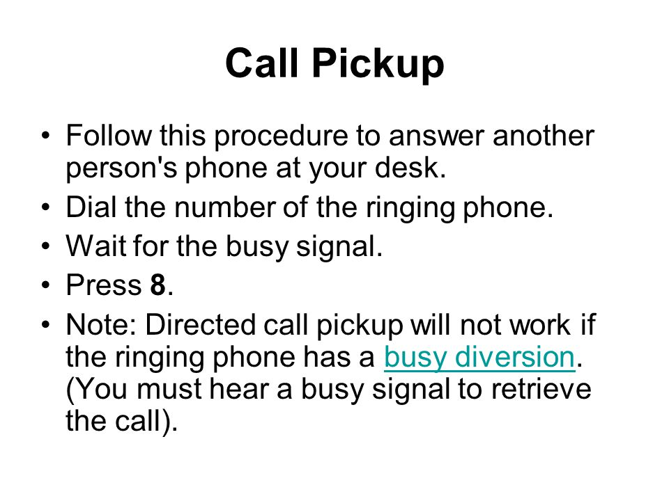 Call Pickup Follow this procedure to answer another person s phone at your desk. Dial the number of the ringing phone.