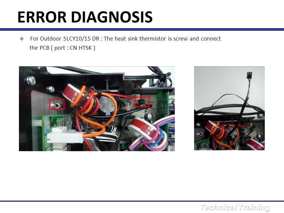 ERROR DIAGNOSIS For Outdoor 5LCY10/15 DR : The heat sink thermistor is screw and connect.