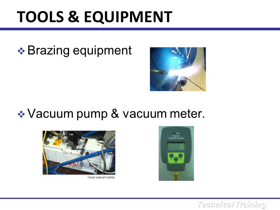 TOOLS & EQUIPMENT Brazing equipment Vacuum pump & vacuum meter.