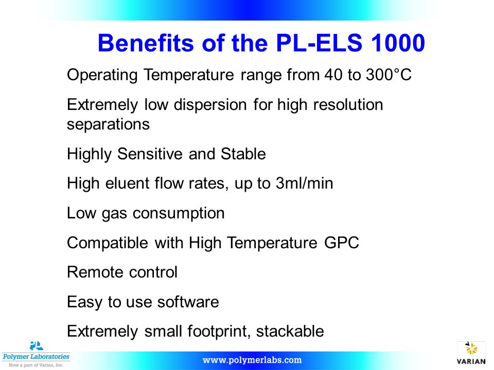 Benefits of the PL-ELS 1000 Operating Temperature range from 40 to 300°C. Extremely low dispersion for high resolution separations.