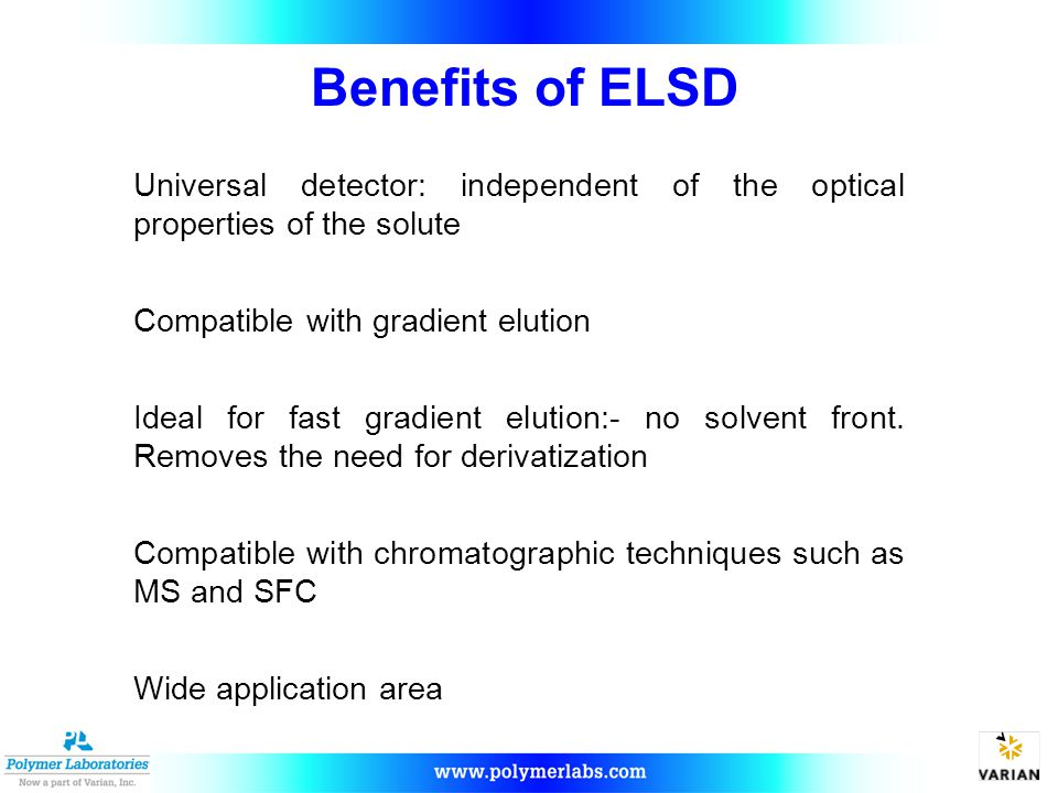Benefits of ELSD Universal detector: independent of the optical properties of the solute. Compatible with gradient elution.