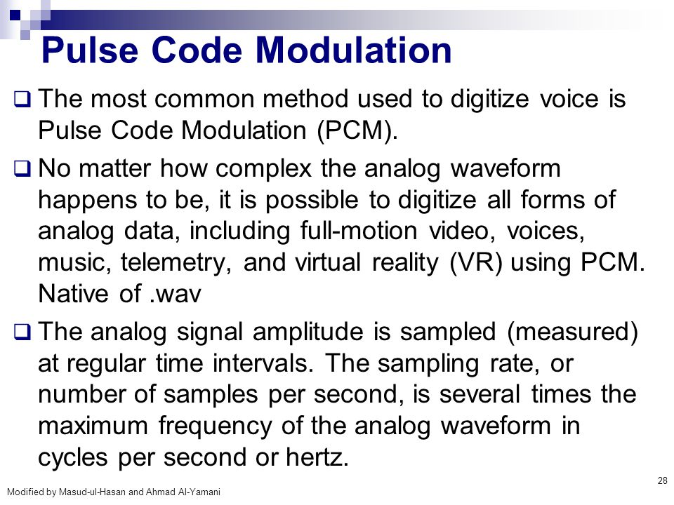 Pulse Code Modulation The most common method used to digitize voice is Pulse Code Modulation (PCM).