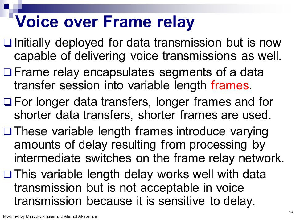Voice over Frame relay Initially deployed for data transmission but is now capable of delivering voice transmissions as well.