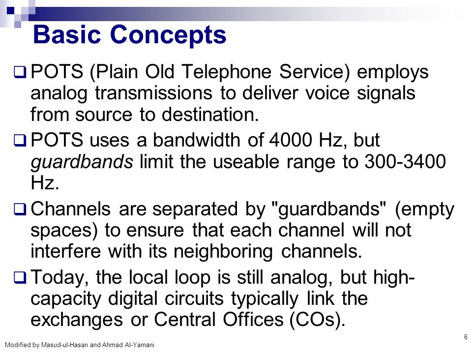 Basic Concepts POTS (Plain Old Telephone Service) employs analog transmissions to deliver voice signals from source to destination.