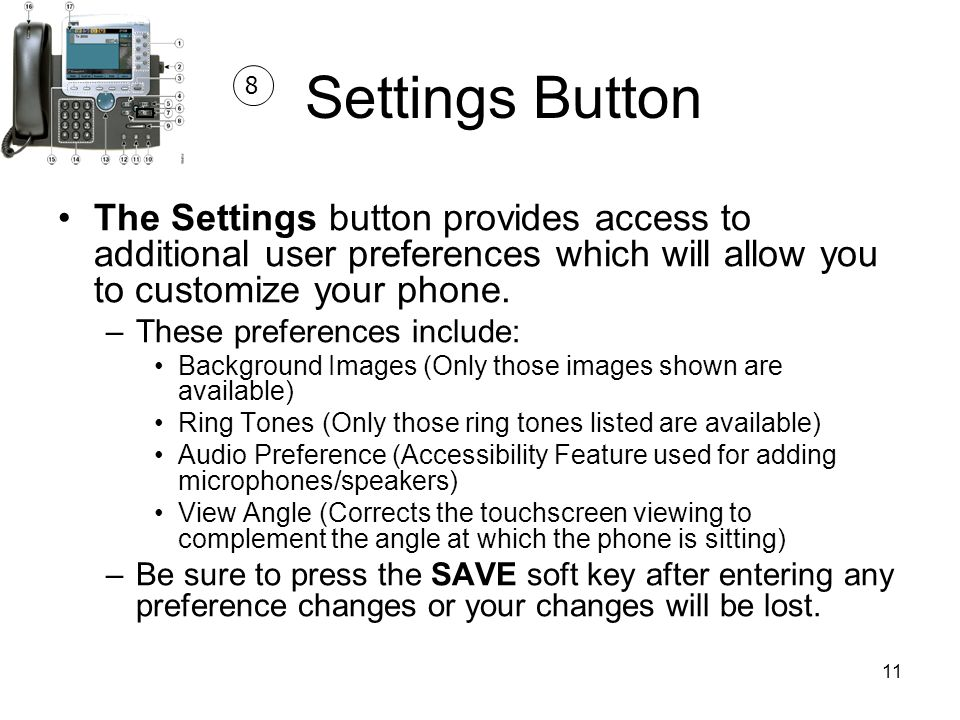 Settings Button 8. The Settings button provides access to additional user preferences which will allow you to customize your phone.