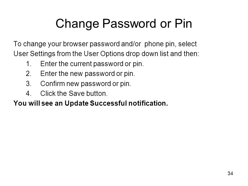 Change Password or Pin To change your browser password and/or phone pin, select. User Settings from the User Options drop down list and then: