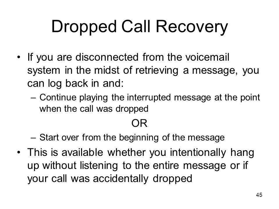 Dropped Call Recovery If you are disconnected from the voicemail system in the midst of retrieving a message, you can log back in and: