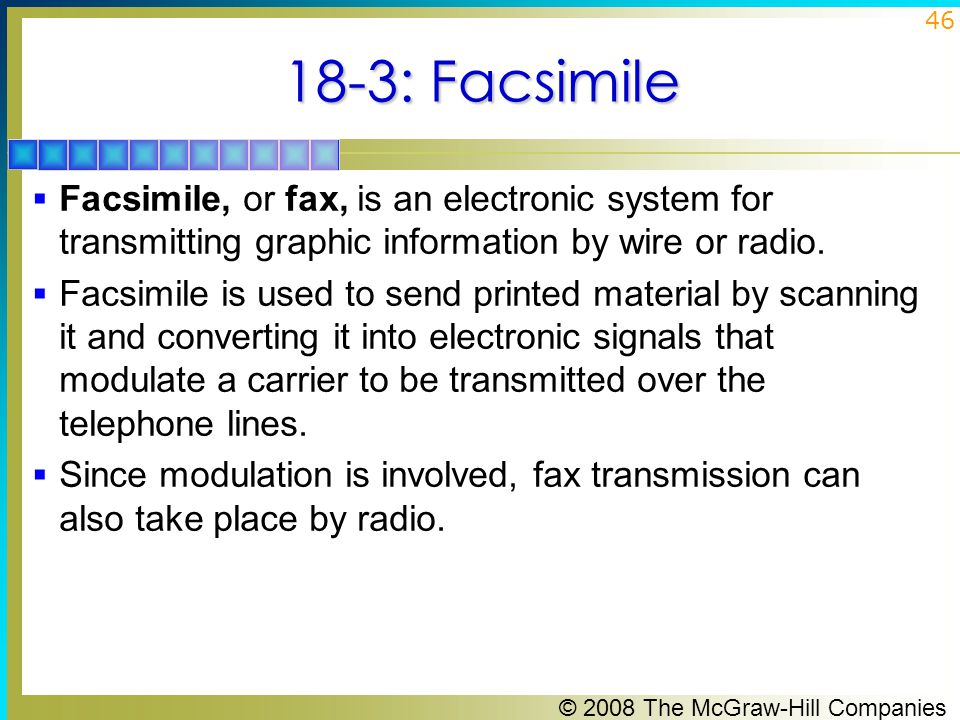18-3: Facsimile Facsimile, or fax, is an electronic system for transmitting graphic information by wire or radio.