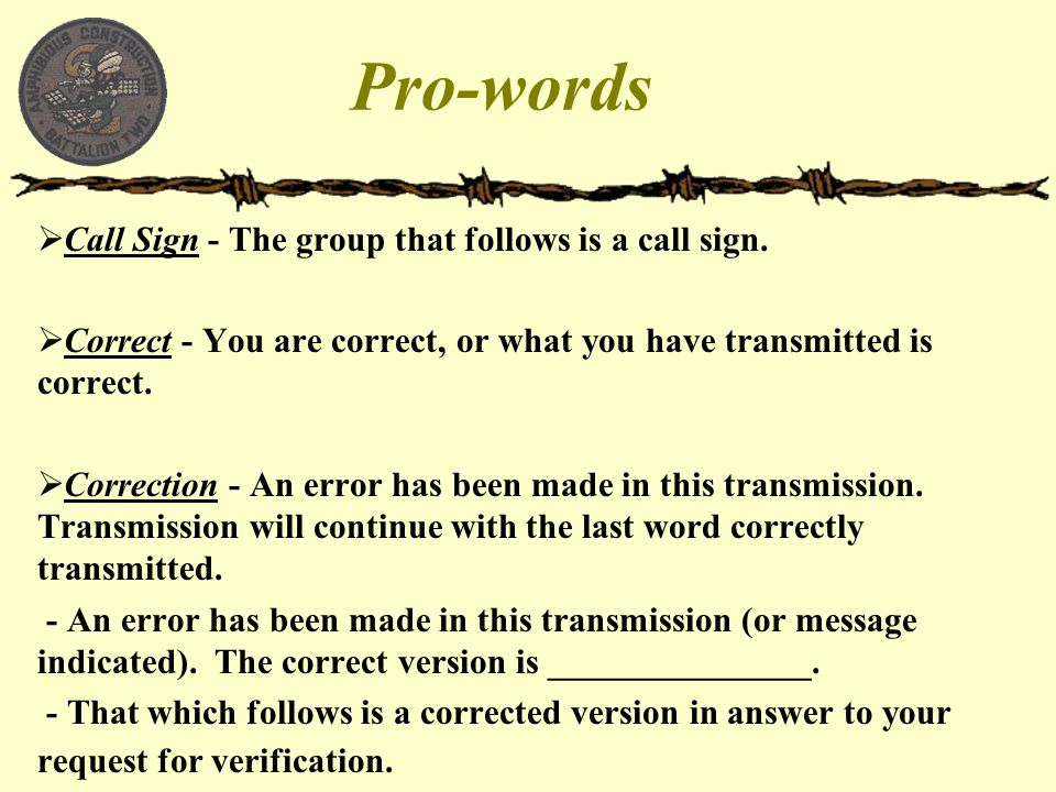 Pro-words Call Sign - The group that follows is a call sign.