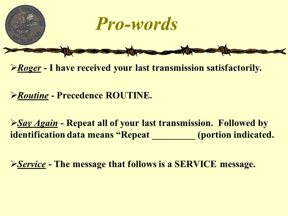 Pro-words Roger - I have received your last transmission satisfactorily. Routine - Precedence ROUTINE.