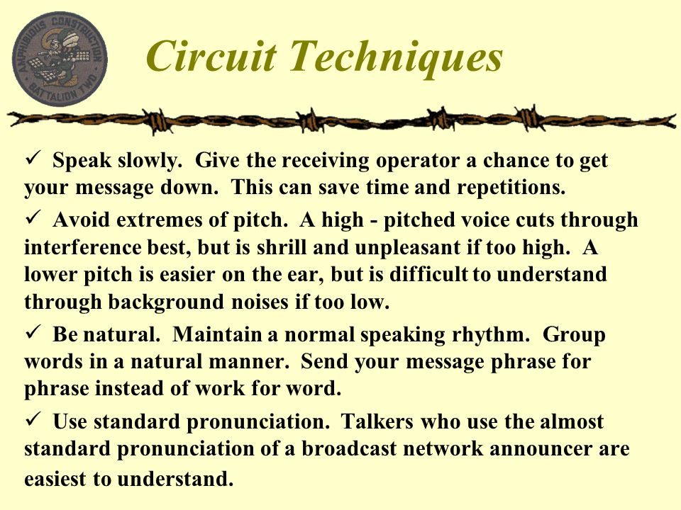 Circuit Techniques Speak slowly. Give the receiving operator a chance to get your message down. This can save time and repetitions.