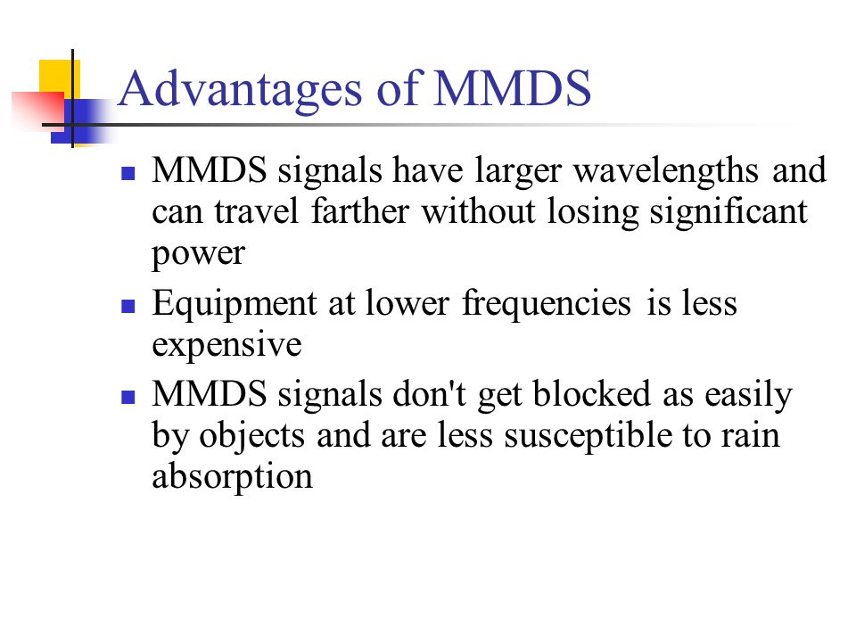 Advantages of MMDS MMDS signals have larger wavelengths and can travel farther without losing significant power.
