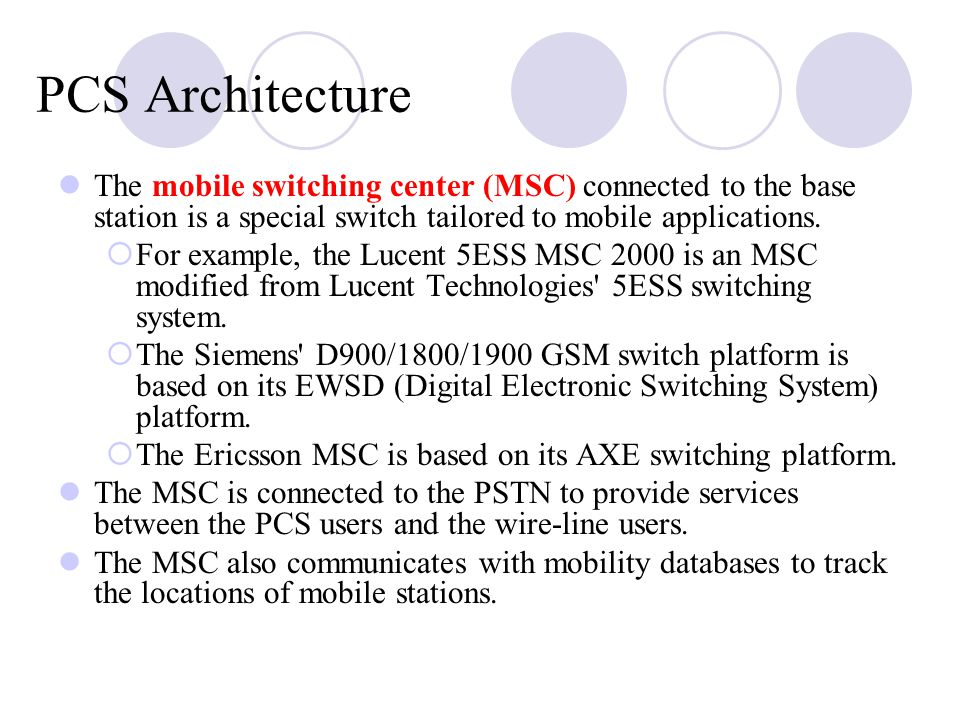 PCS Architecture The mobile switching center (MSC) connected to the base station is a special switch tailored to mobile applications.