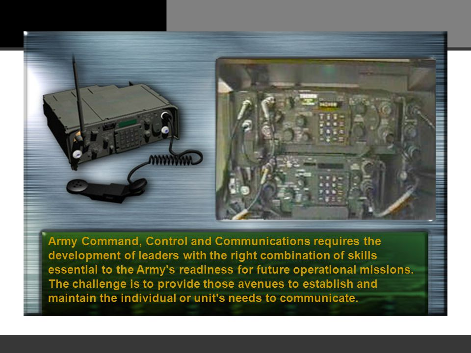 Army Command, Control and Communications requires the development of leaders with the right combination of skills essential to the Army s readiness for future operational missions.
