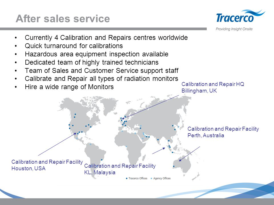After sales service Currently 4 Calibration and Repairs centres worldwide. Quick turnaround for calibrations.
