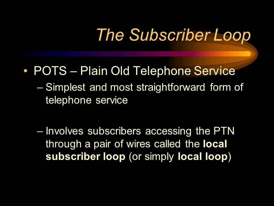 The Subscriber Loop POTS – Plain Old Telephone Service