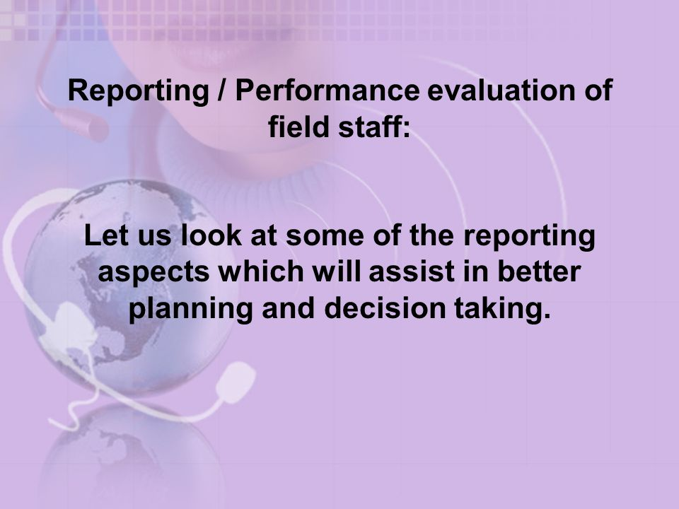 Reporting / Performance evaluation of field staff: Let us look at some of the reporting aspects which will assist in better planning and decision taking.