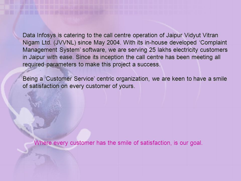 Data Infosys is catering to the call centre operation of Jaipur Vidyut Vitran Nigam Ltd. (JVVNL) since May 2004. With its in-house developed 'Complaint Management System' software, we are serving 25 lakhs electricity customers in Jaipur with ease. Since its inception the call centre has been meeting all required parameters to make this project a success.