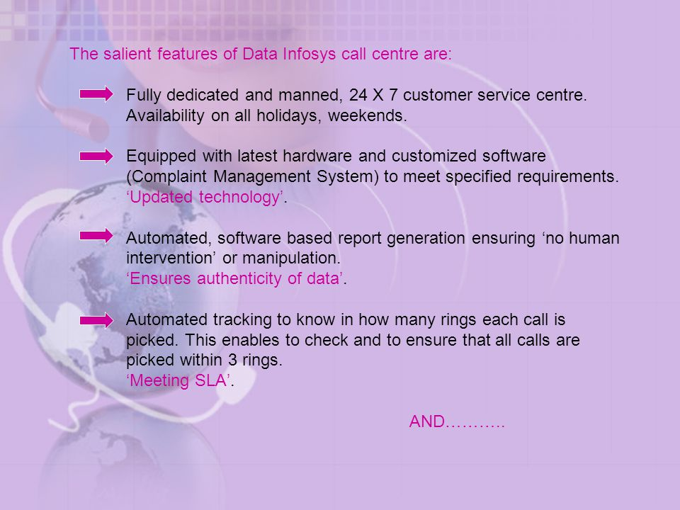 The salient features of Data Infosys call centre are: Fully dedicated and manned, 24 X 7 customer service centre.