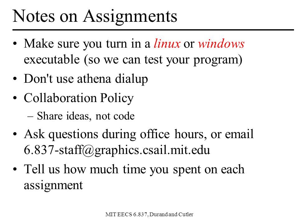 Notes on Assignments Make sure you turn in a linux or windows executable (so we can test your program)