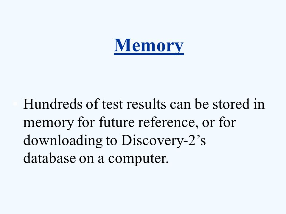 Memory Hundreds of test results can be stored in memory for future reference, or for downloading to Discovery-2's database on a computer.