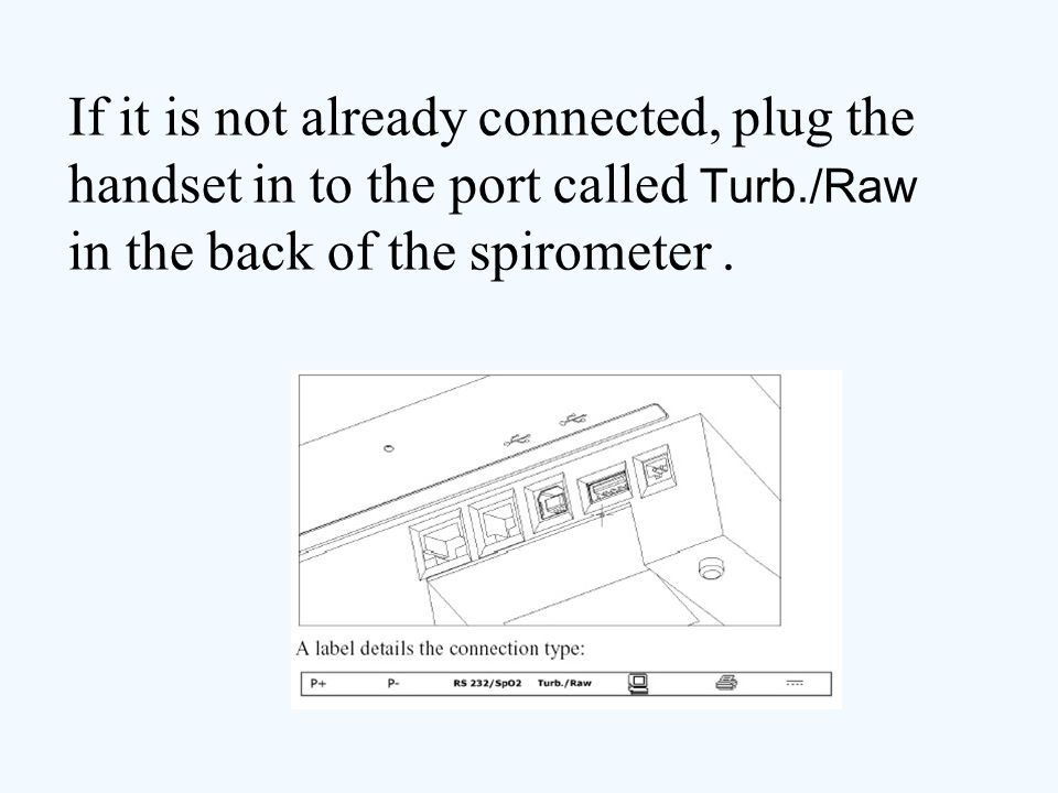 If it is not already connected, plug the handset in to the port called Turb./Raw in the back of the spirometer .