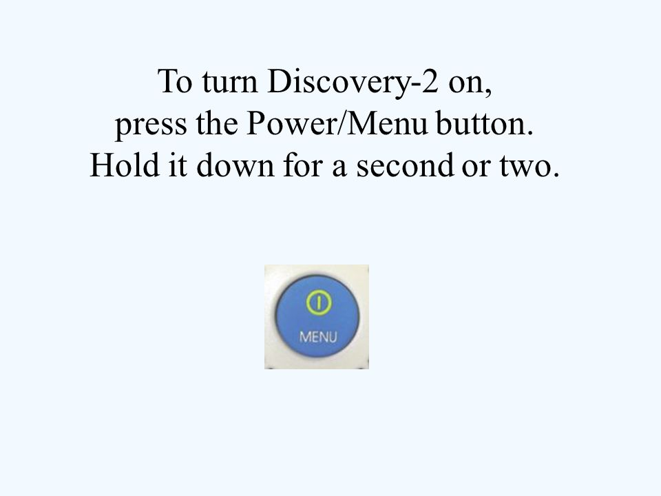 To turn Discovery-2 on, press the Power/Menu button