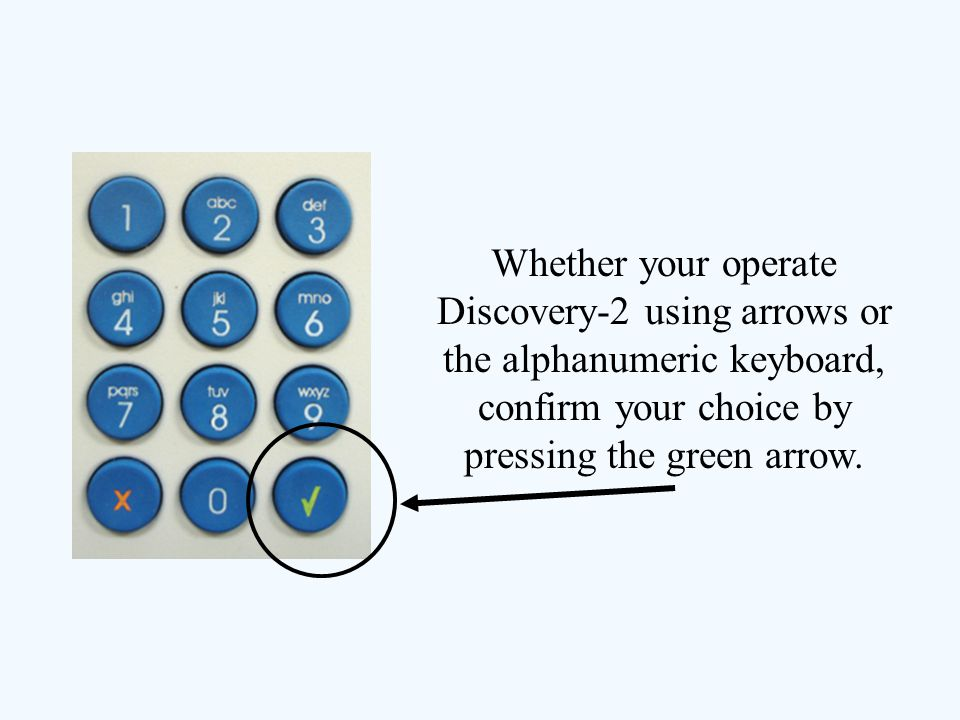 Whether your operate Discovery-2 using arrows or the alphanumeric keyboard, confirm your choice by pressing the green arrow.