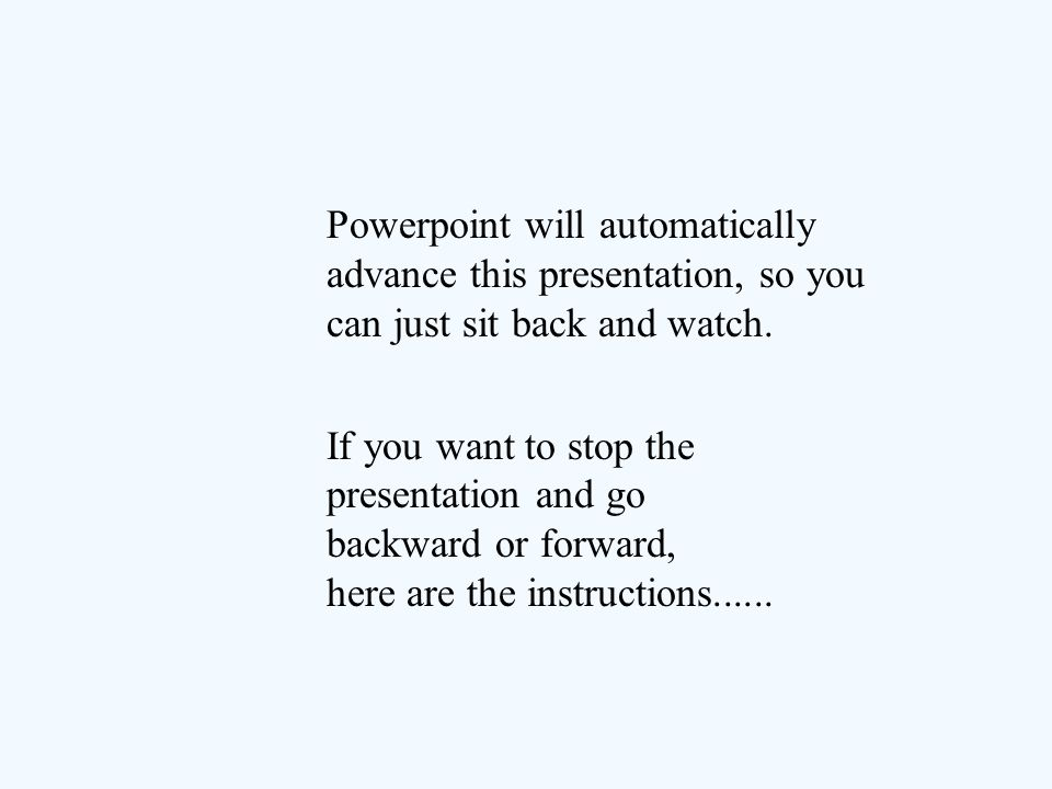 Powerpoint will automatically advance this presentation, so you can just sit back and watch.