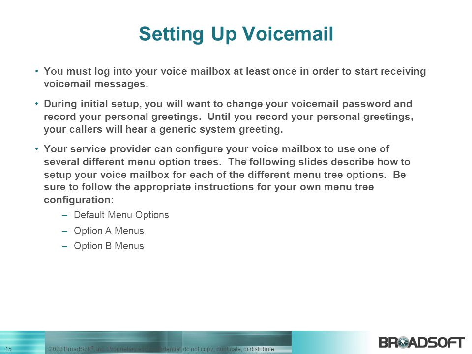 Setting Up Voicemail You must log into your voice mailbox at least once in order to start receiving voicemail messages.