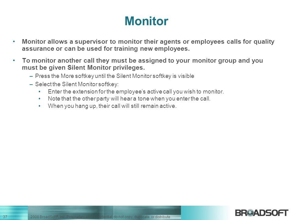 Monitor Monitor allows a supervisor to monitor their agents or employees calls for quality assurance or can be used for training new employees.
