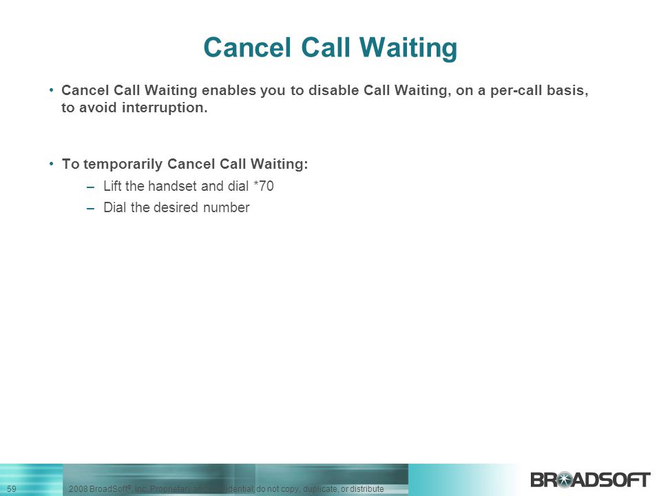 Cancel Call Waiting Cancel Call Waiting enables you to disable Call Waiting, on a per-call basis, to avoid interruption.