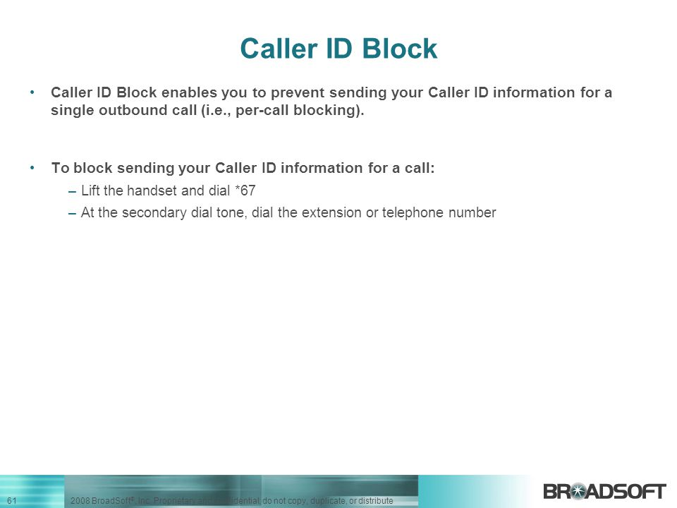 Caller ID Block Caller ID Block enables you to prevent sending your Caller ID information for a single outbound call (i.e., per-call blocking).
