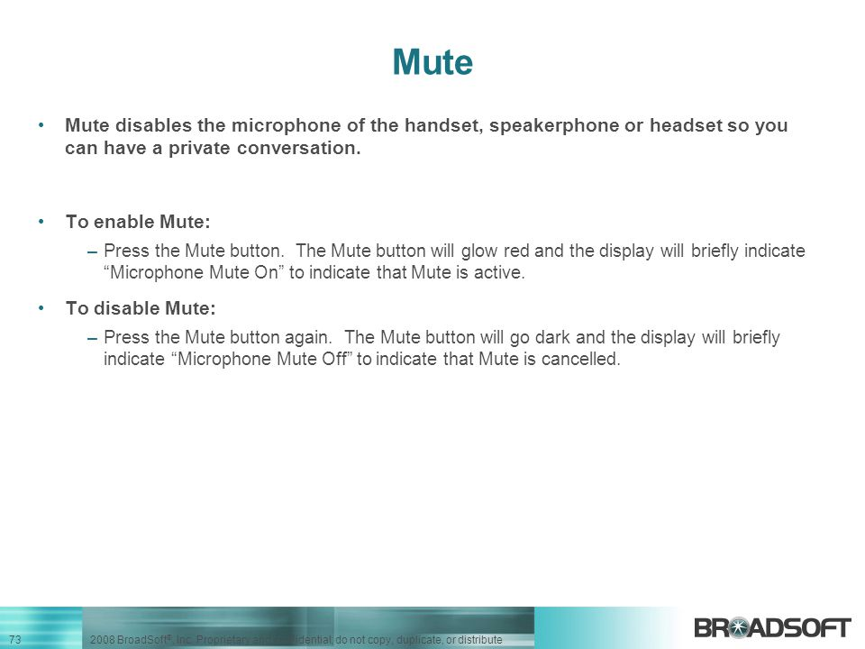 Mute Mute disables the microphone of the handset, speakerphone or headset so you can have a private conversation.