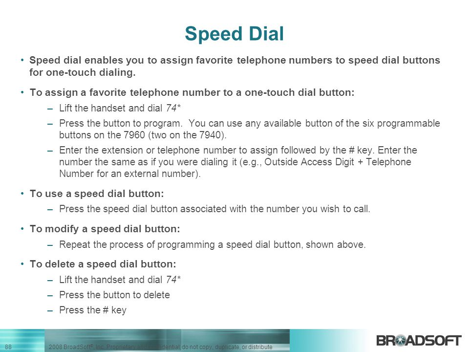 Speed Dial Speed dial enables you to assign favorite telephone numbers to speed dial buttons for one-touch dialing.