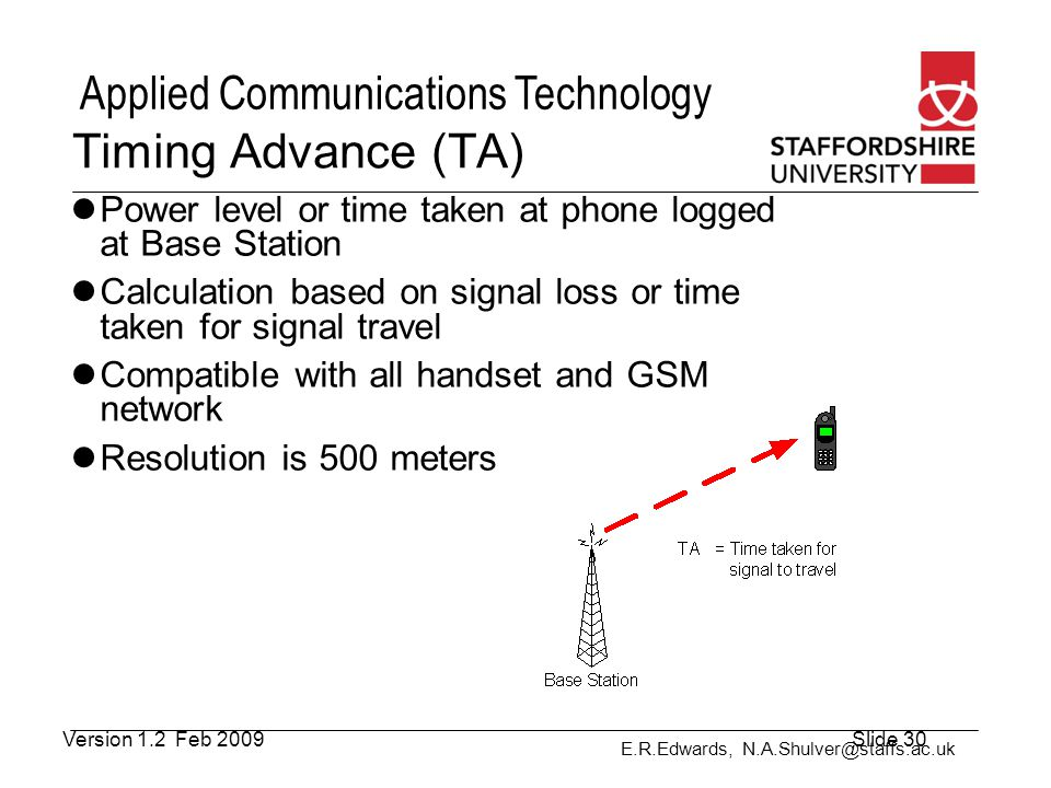 Timing Advance (TA) Power level or time taken at phone logged at Base Station. Calculation based on signal loss or time taken for signal travel.