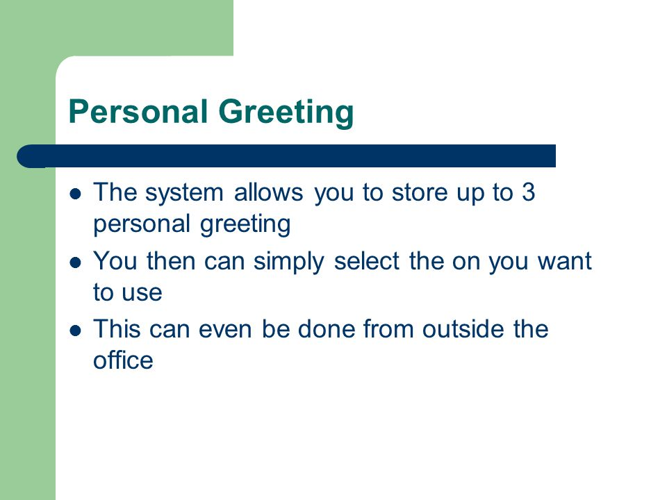 Personal Greeting The system allows you to store up to 3 personal greeting. You then can simply select the on you want to use.