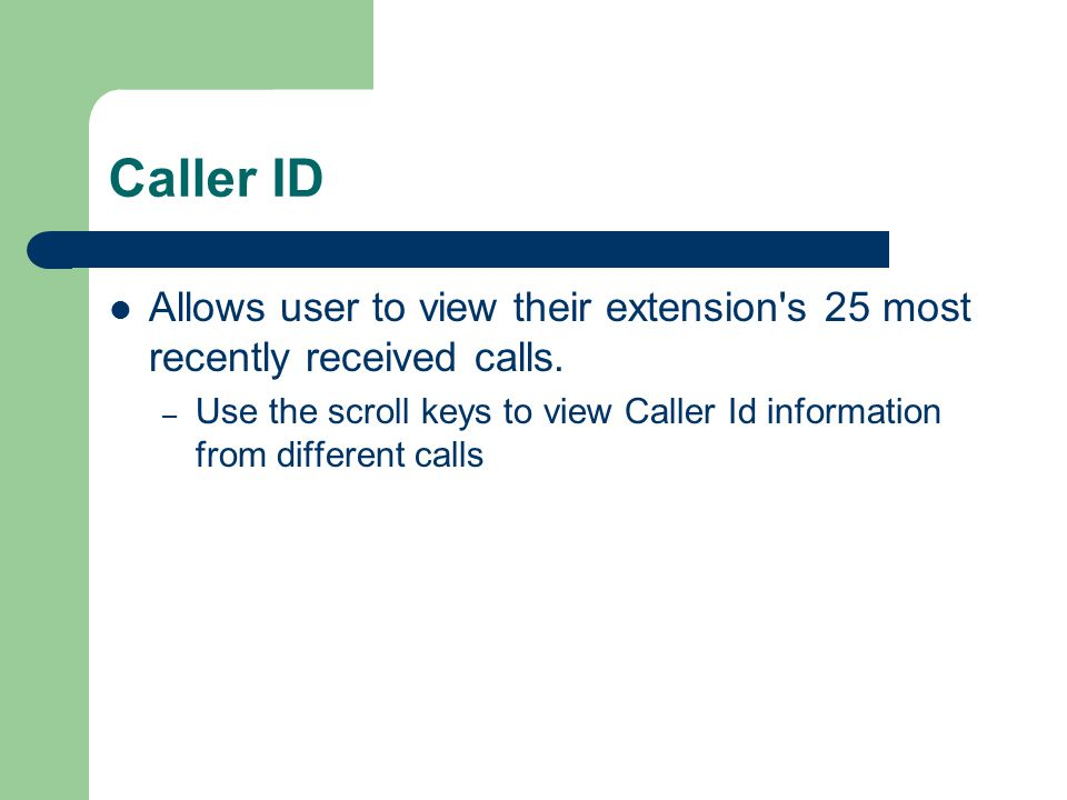 Caller ID Allows user to view their extension s 25 most recently received calls.