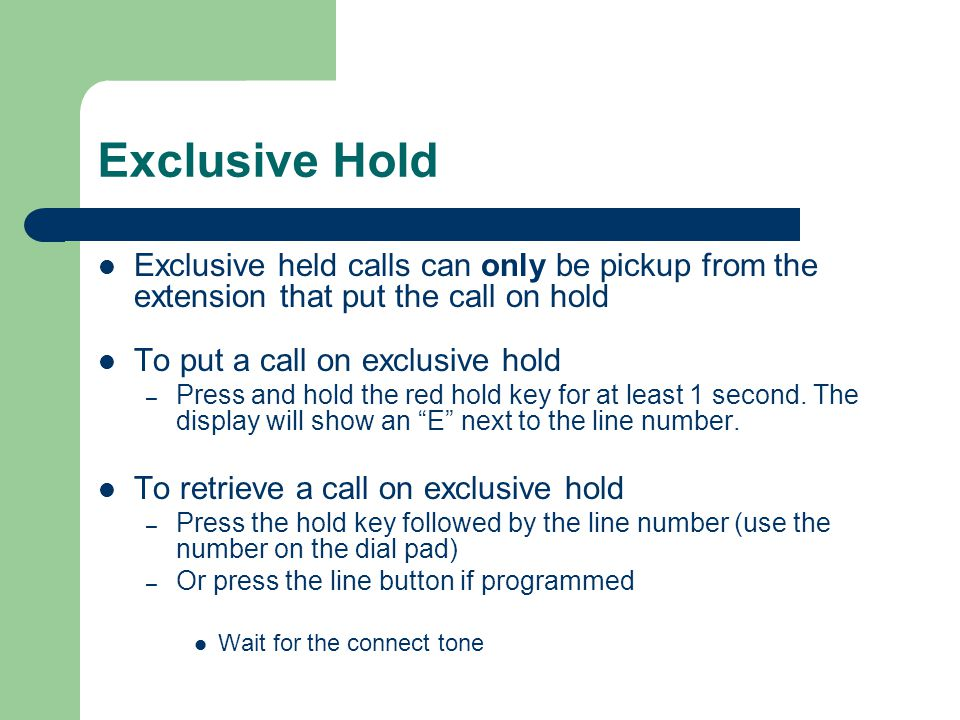 Exclusive Hold Exclusive held calls can only be pickup from the extension that put the call on hold.