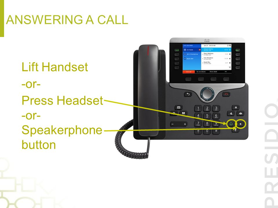 Answering a call Lift Handset -or- Press Headset Speakerphone button