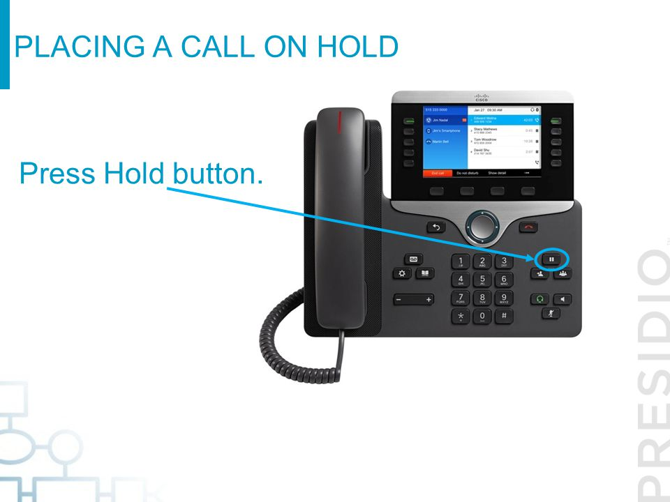 Placing a call on Hold Press Hold button.