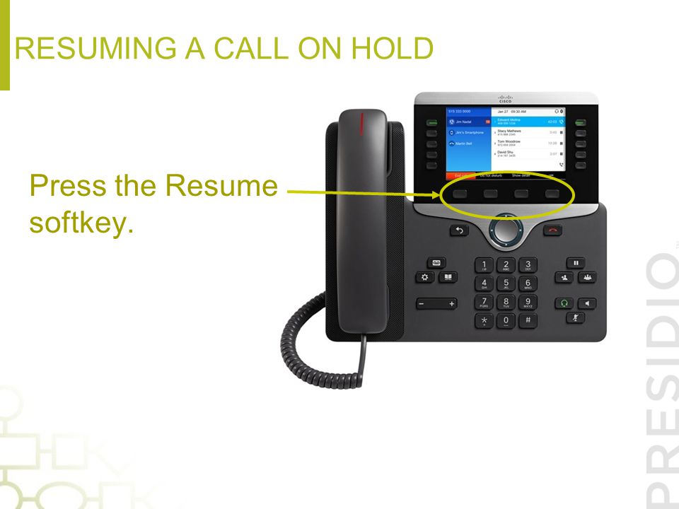 resuming a call on hold Press the Resume softkey.