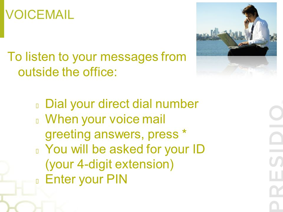 Voicemail To listen to your messages from outside the office: Dial your direct dial number. When your voice mail greeting answers, press *