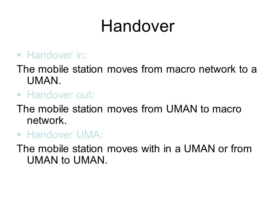Handover Handover in: The mobile station moves from macro network to a UMAN. Handover out: The mobile station moves from UMAN to macro network.