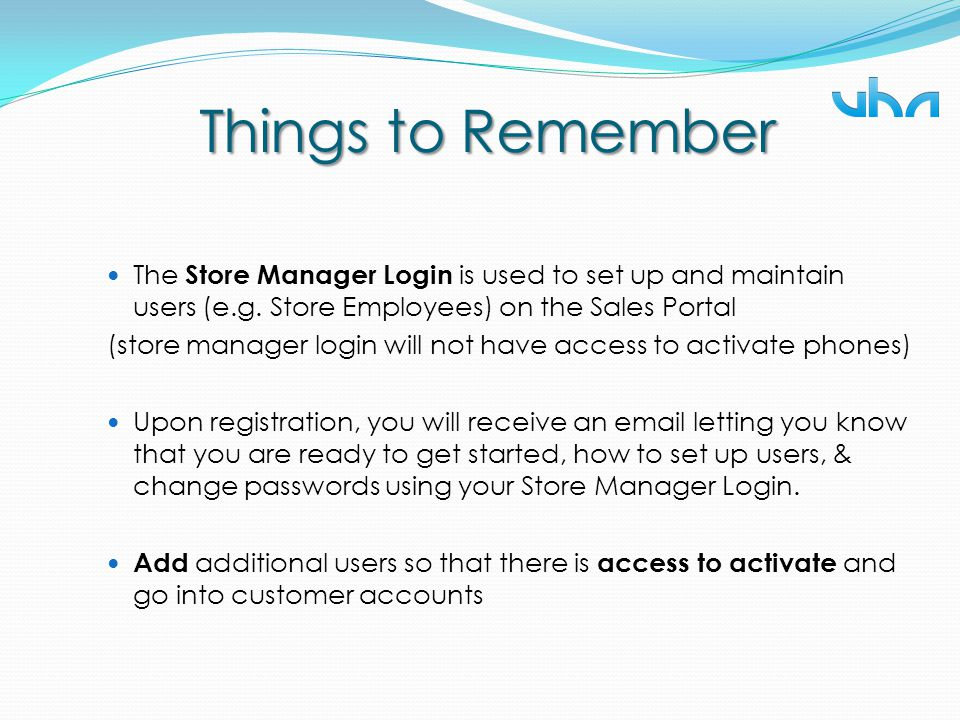Things to Remember The Store Manager Login is used to set up and maintain users (e.g. Store Employees) on the Sales Portal.